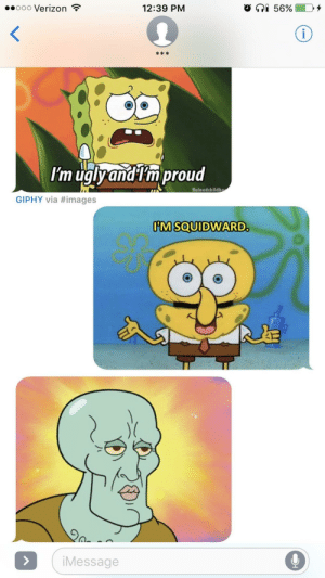 Verizon, Giphy, and Images: .0000 Verizon  12:39 PM  O  56%  k *  O 0  Im uglyandtm proud  Ruinedchildh  GIPHY via #images  M SOUIDWARD  АЗ  iMessage This is how my girlfriend and I communicate