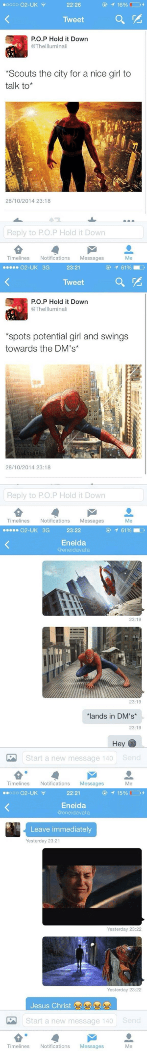 Jesus, Girl, and Nice: 00000 02-UK  22:26  Tweet  PO.P Hold it Down  @Thellluminali  Scouts the city for a nice girl to  talk to*  28/10/2014 23:18  Reply to P.O.P Hold it Down  Timelines Notifications Messages  Me   02-UK 3G  23:21  @ 61%. ,  Tweet  PO.P Hold it Down  @Thellluminali  spots potential girl and swings  towards the DM's  28/10/2014 23:18  Reply to P.O.P Hold it Down  Timelines NotificationsMessages  Me   02-UK  3G  23:22  ④  61%!  Eneida  @eneidavata  23:19  23:19  ands in DM's*  23:19  Start a new message 140 Send  Timelines NotificationsMessages  Me   0oo O2-UK  22:21  Eneida  @eneidavata  Leave immediately  Yesterday 23:21  Yesterday 23:22  Yesterday 23:22  Jesus Christ  Start a new message 140 Send  Timelines Notifications Messages  Me