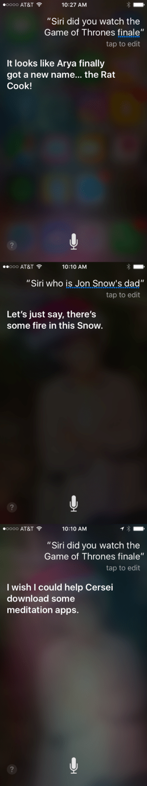 """theverge:  Good one, Siri. : 00000 AT&T  10:27 AM  """"Siri did you watch the  Game of Thrones finale""""  tap to edit  It looks like Arya finally  got a new name... the Rat  Cook!   ooo AT&T  10:10 AM  """"Siri who is Jon Snow's dad""""  tap to edit  Let's just say, there's  some fire in this Snow.   0000 AT&T  10:10 AM  """"Siri did you watch the  Game of Thrones finale""""  tap to edit  l wish I could help Cersei  download some  meditation apps. theverge:  Good one, Siri."""