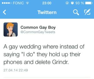 """Delete Grindr: 00000 FONIC  23:00  93 %  Twittern  Common Gay Boy  @CommonGayTweets  A gay wedding where instead of  saying """"I do"""" they hold up their  phones and delete Grindr.  27.04.14 22:49"""