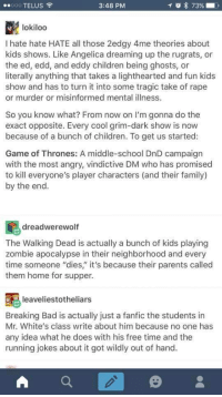 """<p>Not all TV is dark and full of terrors via /r/wholesomememes <a href=""""http://ift.tt/2tIcoIP"""">http://ift.tt/2tIcoIP</a></p>: 00000 TELUS  3:48 PM  lokiloo  I hate hate HATE all those 2edgy 4me theories about  kids shows. Like Angelica dreaming up the rugrats, or  the ed, edd, and eddy children being ghosts, or  literally anything that takes a lighthearted and fun kids  show and has to turn it into some tragic take of rape  or murder or misinformed mental illness.  So you know what? From now on I'm gonna do the  exact opposite. Every cool grim-dark show is now  because of a bunch of children. To get us started:  Game of Thrones: A middle-school DnD campaign  with the most angry, vindictive DM who has promised  to kill everyone's player characters (and their family)  by the end.  dreadwerewoltf  The Walking Dead is actually a bunch of kids playing  zombie apocalypse in their neighborhood and every  time someone """"dies"""" it's because their parents called  them home for supper.  leaveliestotheliars  Breaking Bad is actually just a fanfic the students in  Mr. White's class write about him because no one has  any idea what he does with his free time and the  running jokes about it got wildly out of hand. <p>Not all TV is dark and full of terrors via /r/wholesomememes <a href=""""http://ift.tt/2tIcoIP"""">http://ift.tt/2tIcoIP</a></p>"""