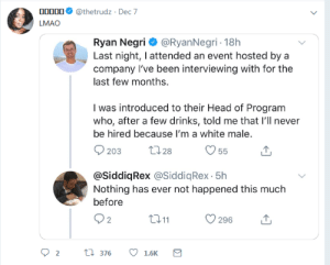 Drinks: 00000  @thetrudz · Dec 7  LMAO  Ryan Negri O @RyanNegri - 18h  Last night, I attended an event hosted by a  company l've been interviewing with for the  last few months.  I was introduced to their Head of Program  who, after a few drinks, told me that l'll never  be hired because I'm a white male.  2728  203  55  @SiddiqRex @SiddiqRex - 5h  Nothing has ever not happened this much  before  Q2  2711  296  t7 376  1.6K  Σ