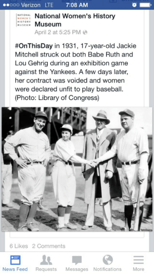"thewittiestpartition:   damegreywulf:  naamahdarling:  urulokid:  facebooksexism:  skeptikhaleesi:  brownglucose:  nextyearsgirl:  The absence of women in history is man made.  How petty  just look at babe ruth's face tho so confused so lost i love it  Jackie Mitchell…a bad ass lady I had never heard of.   From her Wikipedia page: ""Seventeen-year-old Jackie Mitchell, brought in to pitch in the first inning after the starting pitcher had given up a double and a single, faced Babe Ruth. After taking a ball, Ruth swung and missed at the next two pitches. Mitchell's fourth pitch to Ruth was a called third strike. Babe Ruth glared and verbally abused the umpire before being led away by his teammates to sit to wait for another batting turn. The crowd roared for Jackie. Babe Ruth was quoted in a Chattanooga newspaper as having said:  ""I don't know what's going to happen if they begin to let women in baseball. Of course, they will never make good. Why? Because they are too delicate. It would kill them to play ball every day.""  Next up was the Iron Horse Lou Gehrig, who swung through the first three pitches to strike out. Jackie Mitchell became famous for striking out two of the greatest baseball players in history. A few days after Mitchell struck out Ruth and Gehrig, baseball commissioner Kenesaw Mountain Landis voided her contract and declared women unfit to play baseball as the game was ""too strenuous.""[5][10] Mitchell continued to play professionally,barnstorming with the House of David, a men's team famous for their very long hair and long beards.[11] While travelling with the House of David team, she would sometimes wear a fake beard for publicity."" TL;DR: teenage girl strikes out two of the greatest baseball players ever, teenage girl gets her contract voided, teenage girl plays baseball wearing fake beard  These guys were so fucking injured by a teenage girl's awesomeness that they literally threw a hissyfit and hung up a sign that said ""NO GIRLS."" They gave up. They couldn't handle it. Losers.  Teenage girls are amazing.  Here's a friendly reminder of why the big leagues of sports aren't co-ed. It's not to ""make it fair"" on women. It's because men are scared of being beaten by women.  She's from my home town! And after all the baseball games I've been to here, no one ever mentioned her at all. I only recently looked her up online. Men are the fragile ones. : 00000 Verizon LTE  7:08 AM  National Women's History  NATIONAL  WOMEN'S  HISTORY  Museum  MUSEUM  April 2 at 5:25 PM O  #OnThisDay in 1931, 17-year-old Jackie  Mitchell struck out both Babe Ruth and  Lou Gehrig during an exhibition game  against the Yankees. A few days later,  her contract was voided and women  were declared unfit to play baseball.  (Photo: Library of Congress)  6 Likes 2 Comments  News Feed  More  Requests  Messages Notifications thewittiestpartition:   damegreywulf:  naamahdarling:  urulokid:  facebooksexism:  skeptikhaleesi:  brownglucose:  nextyearsgirl:  The absence of women in history is man made.  How petty  just look at babe ruth's face tho so confused so lost i love it  Jackie Mitchell…a bad ass lady I had never heard of.   From her Wikipedia page: ""Seventeen-year-old Jackie Mitchell, brought in to pitch in the first inning after the starting pitcher had given up a double and a single, faced Babe Ruth. After taking a ball, Ruth swung and missed at the next two pitches. Mitchell's fourth pitch to Ruth was a called third strike. Babe Ruth glared and verbally abused the umpire before being led away by his teammates to sit to wait for another batting turn. The crowd roared for Jackie. Babe Ruth was quoted in a Chattanooga newspaper as having said:  ""I don't know what's going to happen if they begin to let women in baseball. Of course, they will never make good. Why? Because they are too delicate. It would kill them to play ball every day.""  Next up was the Iron Horse Lou Gehrig, who swung through the first three pitches to strike out. Jackie Mitchell became famous for striking out two of the greatest baseball players in history. A few days after Mitchell struck out Ruth and Gehrig, baseball commissioner Kenesaw Mountain Landis voided her contract and declared women unfit to play baseball as the game was ""too strenuous.""[5][10] Mitchell continued to play professionally,barnstorming with the House of David, a men's team famous for their very long hair and long beards.[11] While travelling with the House of David team, she would sometimes wear a fake beard for publicity."" TL;DR: teenage girl strikes out two of the greatest baseball players ever, teenage girl gets her contract voided, teenage girl plays baseball wearing fake beard  These guys were so fucking injured by a teenage girl's awesomeness that they literally threw a hissyfit and hung up a sign that said ""NO GIRLS."" They gave up. They couldn't handle it. Losers.  Teenage girls are amazing.  Here's a friendly reminder of why the big leagues of sports aren't co-ed. It's not to ""make it fair"" on women. It's because men are scared of being beaten by women.  She's from my home town! And after all the baseball games I've been to here, no one ever mentioned her at all. I only recently looked her up online. Men are the fragile ones."