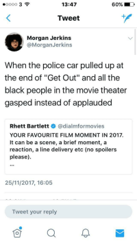 "Blackpeopletwitter, Police, and Black:  #00003  13:47  60%  Tweet  Morgan Jerkins  @MorganJerkins  When the police car pulled up at  the end of ""Get Out"" and all the  black people in the movie theater  gasped instead of applauded  Rhett Bartlettネ@dialmformovies  YOUR FAVOURITE FILM MOMENT IN 2017.  It can be a scene, a brief moment, a  reaction, a line delivery etc (no spoilers  please).  25/11/2017, 16:05  Tweet your reply <p>Out of the frying pan&hellip; (via /r/BlackPeopleTwitter)</p>"