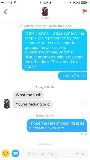 Fucking, Gif, and Life:  #00003  7:12 PM  Lauren  YOU MATCHED WITH LAUREN ON 3/3/18  In the criminal justice system, the  people are represented by two  separate yet equally important  groups: the police, who  investigate crimes; and the  district attorneys, who prosecute  the offenders. These are their  stories.  Lauren Order  Today 6:18 PM  What the fuck  You're fucking odd  Today 7:12 PM  I hope the rest of your life is as  pleasant as you are  Sent  GIF  Type a message  Send Immediately unmatched