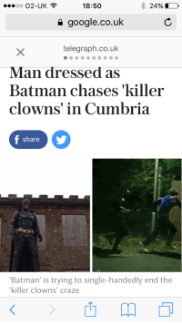 "Alive, Batman, and Fucking: 0002-UK  18:50  24%  google.co.uk  telegraph.co.uk  Man dressed as  Batman chases 'killer  clowns' in Cumbria  share  Batman' is trying to single-handedly end the  killer clowns' craze <p><a href=""http://equestrianrepublican.tumblr.com/post/151813181706/socialjust-ish-joshscorcher"" class=""tumblr_blog"">equestrianrepublican</a>:</p>  <blockquote><p><a class=""tumblr_blog"" href=""http://socialjust-ish.tumblr.com/post/151731123872"">socialjust-ish</a>:</p> <blockquote> <p><a class=""tumblr_blog"" href=""http://joshscorcher.tumblr.com/post/151728537277"">joshscorcher</a>:</p> <blockquote> <p><a class=""tumblr_blog"" href=""http://thespookyblackconservative.tumblr.com/post/151727518524"">thespookyblackconservative</a>:</p> <blockquote> <p>What a time to be alive.</p> </blockquote> <p>2016 is the weirdest year. The. Weirdest. Year.</p> </blockquote> <p>I think what's happening is we're getting to a point where technology allows us to do two things.</p> <ol><li>It allows us to see everything going on. A single weird murder-clown in Georgia? In 1987 that's going to make the rounds at the high school, and maybe get in the state paper as a suspect of a local killing. Today? That shit is everywhere, and we now have evidence that it's a coordinated thing. The clowns might not actually be a new thing, it's just that social-media has allowed us to connect the dots.</li> <li>We have almost Movie-future levels of technology. It means we can sort of do weird shit - like hoverboards that don't really hover - or grappling hooks, but we're not at the point where we have supervillains and/or superheroes, just weirdos.</li> </ol><p>Put these together and you get 2016. Give it five more years and this shit will be straight up flying city-fights with Iron Man on one side and fucking hologram nanobot clown devils on the other.</p> </blockquote>  <p>im okay with that</p></blockquote>"