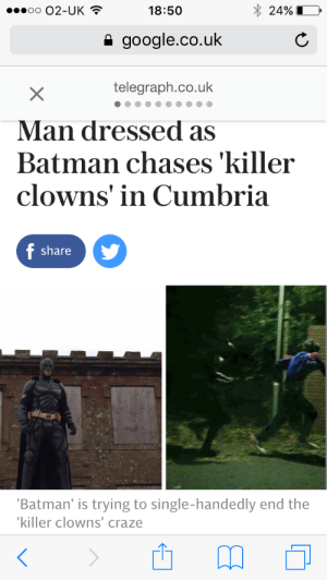 Batman, Google, and Target: 0002-UK  18:50  24%  google.co.uk  telegraph.co.uk  Man dressed as  Batman chases 'killer  clowns' in Cumbria  share  Batman' is trying to single-handedly end the  killer clowns' craze kenyanxgyal:  Me @ 2016: are you done or are you finished