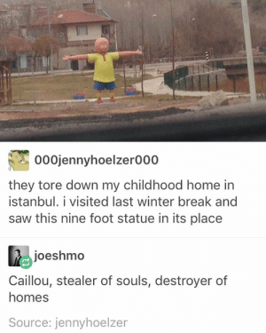 Caillou, Children, and Saw: 000jennyhoelzer000  they tore down my childhood home in  İstanbul. i visited last winter break and  saw this nine foot statue in its place  joeshmo  Caillou, stealer of souls, destroyer of  homes  Source: jennyhoelzer Children arise!