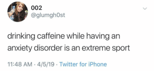 Drinking, Iphone, and Twitter: 002  @glumgh0st  drinking caffeine while having an  anxiety disorder is an extreme sport  11:48 AM 4/5/19 Twitter for iPhone Take the risk.