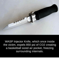 The Isis slayer.: 00203  SYSTEM  ECTION GAS IN WASP Injector Knife, which once inside  the victim, expels 850 psi of CO2 creating  a basketball sized air pocket, freezing  surrounding internals. The Isis slayer.