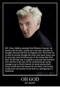 Harry Potter, Saw, and Twins: 005. Draco Malfoy attended Fred Weasley's funeral. He  stood in the far back, careful not to be seen, and after he  thought everyone had left, he lingered a bit. He'd never let  on that he secretly thought the twins were quite funny, and  he was truly sorry he'd been part of the reason that Fred  died. He felt that way in regards to everyone that had been  hurt and lost in the war, but he could barely get up the  courage to go to Fred's funeral, let alone anyone else's.  Draco would never tell anyone he was there, and George  would never tell anyone he saw him cry, apologizing to a  headstone.  OH GOD  MY HEART The ultimate feels.