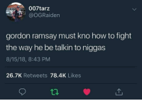Blackpeopletwitter, Fucking, and Gordon Ramsay: 007tarz  @oGRaiden  gordon ramsay must kno how to fight  the way he be talkin to niggas  8/15/18, 8:43 PM  26.7K Retweets 78.4K Likes Now fuck off you fat useless sack of fucking yankee doodle dandy shite. (via /r/BlackPeopleTwitter)