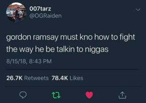 Dank, Fucking, and Gordon Ramsay: 007tarz  @oGRaiden  gordon ramsay must kno how to fight  the way he be talkin to niggas  8/15/18, 8:43 PM  26.7K Retweets 78.4K Likes Now fuck off you fat useless sack of fucking yankee doodle dandy shite. by BanginBananas MORE MEMES
