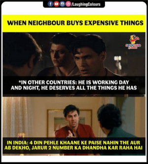 din: 00g  LaughingColours  WHEN NEIGHBOUR BUYS EXPENSIVE THINGS  *IN OTHER COUNTRIES: HE IS WORKING DAY  AND NIGHT, HE DESERVES ALL THE THINGS HE HAS  IN INDIA: 4 DIN PEHLE KHAANE KE PAISE NAHIN THE AUR  AB DEKHO, JARUR 2 NUMBER KA DHANDHA KAR RAHA HAI