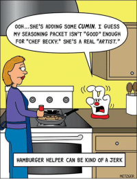 "Hamburger Helper: 00H... SHE'S ADDING SOME CUMIN. I GUESS  MY SEASONING PACKET ISN'T ""G00D"" ENOUGH  FOR ""CHEF BECKY."" SHE'S A REAL ""ARTIST.  HAMBURGER HELPER CAN BE KIND 0F A JERK  METZGER"