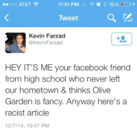 Facebook, Olive Garden, and School: 00O AT&T  11:51 PM  16%-,  Tweet  Kevin Farzad  @KevinFarzad  HEY IT'S ME your facebook friend  from high school who never left  our hometown & thinks Olive  Garden is fancy. Anyway here's a  racist article  12/7/14, 10:47 PM