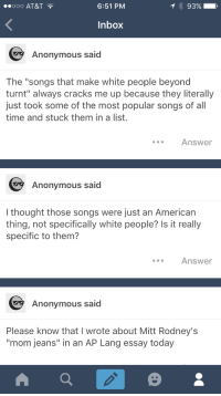 "Lol, Music, and Tumblr: 00O AT&T  6:51 PM  Inbox  Anonymous said  The ""songs that make white people beyond  turnt"" always cracks me up because they literally  just took some of the most popular songs of all  time and stuck them in a list.  Answer  Anonymous said  I thought those songs were just an American  thing, not specifically white people? Is it really  specific to them?  Answer  Anonymous said  Please know that I wrote about Mitt Rodney's  mom jeans"" in an AP Lang essay today <p><a href=""http://celticpyro.tumblr.com/post/160564981319/libertarirynn-ooh-lawdy-i-knew-i-was-going-to-get"" class=""tumblr_blog"">celticpyro</a>:</p>  <blockquote><p><a href=""https://libertarirynn.tumblr.com/post/160564849474/ooh-lawdy-i-knew-i-was-going-to-get-anons-about"" class=""tumblr_blog"">libertarirynn</a>:</p><blockquote><p>Ooh lawdy I knew I was going to get anons about this. It's a joke, folks. Nothing wrong acknowledging that the music white people like is **generally** different than the music many minorities like just based on differences in cultures.</p></blockquote> <p style="""">Yeah but OP cheated. They just looked at a chart instead of surveying actual white people. XD<br/></p></blockquote>  <p>Fair enough lol</p>"
