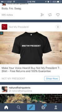 Anaconda, Donald Trump, and Love: 00O AT&T  Body. Fro. Swag.  595 notes  3:16 PM  Not My President  #NOTMYPRESIDENT  Make Your Voice Heard! Buy Not My President T-  Shirt-Free Returns and 100% Guarantee  Shop Now  NOT MY PRESIDENT  naturalhairqueens  naturalhairqueens  2 <p>Gee I&rsquo;d love to, but seeing as I&rsquo;m an American citizen, Donald Trump is my president so I&rsquo;d prefer not to wear anything asinine. Thanks though!</p>