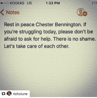 Memes, True, and Help: 00O ROGERS LTE  1:33 PM  21%  Notes  Rest in peace Chester Bennington. If  you're struggling today, please don't be  afraid to ask for help. There is no shame.  Let's take care of each other. Such an important message from a true warrior, Rich Clune Repost @richclune with @repostapp ・・・ Let's end the stigma surrounding mental health.