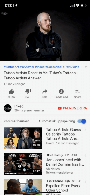 Beef, School, and Tattoos: 01:011  #TattooArtistsAnswer # Inked #SubscribeToPewDiePie  Tattoo Artists React to YouTuber's Tattoos |  Tattoo Artists Answer  1,1 mn visningar  30 tn  843  Dela  Ladda ned Spara  Inked  394 tn prenumeranter  PRENUMERERA  Kommer härnäst  Automatisk uppspelning  Tattoo Artists Guess  Celebrity Tattoos |  Tattoo Artists Ans  Inked 1,6 mn visningar  19:20  JON  JONES  Beef History S2. A18  Jon Jones' beef with  Daniel Cormier has f  SB Nation  Rekommendationer  DANIEL  CORMIER  17:42  SBNATION I BEEF HISTOR  Last Chance High S1 .A  Expelled From Every  Other School  VICE lewuS Inked supporting the cause!
