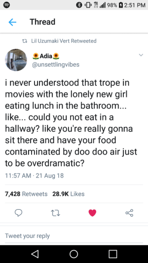 Looking at you Lindsey by Hopefulromantic1999 MORE MEMES: 01.111 9890 2:51 PM  Thread  tl Lil Uzumaki Vert Retweeted  Adia  @unsettlingvibes  i never understood that trope in  movies with the lonely new girl  eating lunch in the bathroom  like... could you not eat in a  hallway? like you're really gonna  sit there and have your food  contaminated by doo doo air just  to be overdramatic?  11:57 AM 21 Aug 18  7,428 Retweets 28.9K Likes  Tweet your reply Looking at you Lindsey by Hopefulromantic1999 MORE MEMES
