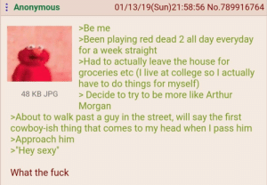 """Arthur, College, and Head: 01/13/19(Sun)21:58:56 No.789916764  Anonymous  >Be me  >Been playing red dead 2 all day everyday  for a week straight  >Had to actually leave the house for  groceries etc (I live at college so l actually  have to do things for myself)  >Decide to try to be more like Arthur  Morgan  48 KB JPG  >About to walk past a guy in the street, will say the first  cowboy-ish thing that comes to my head when I pass him  >Approach him  """"Hey sexy""""  What the fuck"""
