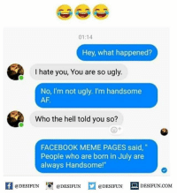 "Twitter: BLB247 Snapchat : BELIKEBRO.COM belikebro sarcasm meme Follow @be.like.bro: 01:14  Hey, what happened?  I hate you, You are so ugly.  No, I'm not ugly. I'm handsome  AF.  Who the hell told you so?  FACEBOOK MEME PAGES said,""  People who are born in July are  always Handsome!""  K @DESIFUN 증@DESIFUN  @DESIFUN-DESIFUN.COM Twitter: BLB247 Snapchat : BELIKEBRO.COM belikebro sarcasm meme Follow @be.like.bro"