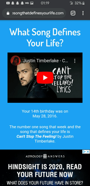 Hbbunn: 01:19  ill 32%  но  A songthatdefinesyourlife.com  67  What Song Defines  Your Life?  :  Justin Timberlake - C..  CANT  TOP THE  EELING!  LYrics  Your 14th birthday was on  May 28, 2016.  The number one song that week and the  song that defines your life is  Can't Stop The Feeling! by Justin  Timberlake.  ASTROLOGYHANSWERS  HINDSIGHT IS 2020, READ  YOUR FUTURE NOW  WHAT DOES YOUR FUTURE HAVE IN STORE? Hbbunn