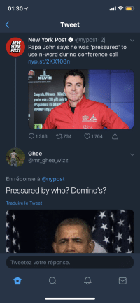 Blackpeopletwitter, New York, and New York Post: 01:30  Tweet  New York Post & @nypost. 2j  NEW  os  Papa John says he was 'pressured' to  use n-word during conference call  POST  nyp.st/2KX108n  XLVI  Congrats, eBronco_Mike  ou've won a $10 gift code to  #PNNP http:/ v  1 383 734 1 764  Ghee  @mr _ghee_wizz  68  En réponse à @nypost  Pressured by who? Domino's?  Traduire le Tweet  Tweetez votre réponse <p>Massa John only serves those not kneeling before him (via /r/BlackPeopleTwitter)</p>