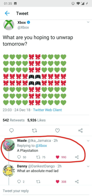 PlayStation, Twitter, and Xbox: 01:35  Tweet  Xbox  OX  What are you hoping to unwrap  tomorroW?  23:03 24 Dec 18 Twitter Web Client  542 Retweets 5,926 Likes  Waxle @lka_Jamaica 2h  Replying to @Xbox  A Playstation  990  Danny @DankestDango 2h  What an absolute mad lad  2  308  Tweet your reply A mad lad indeed