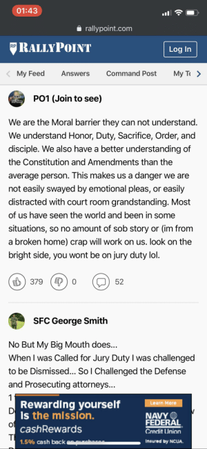 """RallyPoint is a gold mine for these boot comments. (A response to """"Does being a veteran keep you from serving on a jury""""): 01:43  rallypoint.com  RALLYPOINT  RP  Log In  My T  Command Post  My Feed  Answers  PO1 (Join to see)  Join  To See  We are the Moral barrier they can not understand.  We understand Honor, Duty, Sacrifice, Order, and  disciple. We also have a better understanding of  the Constitution and Amendments than the  average person. This makes us a danger we are  not easily swayed by emotional pleas, or easily  distracted with court room grandstanding. Most  of us have seen the world and been in some  situations, so no amount of sob story or (im from  a broken home) crap will work on us. look on the  bright side, you wont be on jury duty lol.  379  52  SFC George Smith  No But My Big Mouth does...  When I was Called for Jury Duty I was challenged  to be Dismissed... So I Challenged the Defense  and Prosecuting attorneys...  1  Rewarding yourself  Is the mission.  Learn More  D  NAVY  FEDERAL  Credit Union  of  cashRewards  TI  1.5% cash back e  Insured by NCUA. RallyPoint is a gold mine for these boot comments. (A response to """"Does being a veteran keep you from serving on a jury"""")"""