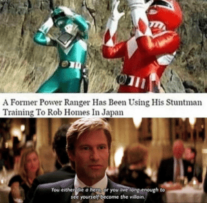 Reality is often disappointing.: 01  A Former Power Ranger Has Been Using His Stuntman  Training To Rob Homes In Japan  You either die a hero, or you live long enough to  see yourself become the villain. Reality is often disappointing.