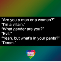 """Lgbt, Memes, and Transgender: 01  Are you a man or a woman  """"l'm a villain.""""  """"What gender are you?""""  """"Evil.""""  """"Yeah, but what's in your pants?""""  """"Doom.""""  15  LGBT  UNITED MUAHAHAHAHA! *evil cackling* LGBT LGBTUN rainbownation rainbow_nation_us queerhumor LGBTPride LGBTSupport Homosexual GayPride Lesbian Gay Transgender Bisexual Pansexual GenderEquality Questioning Agender GenderQueer Intersex Asexual Androgyne GenderFluid LGBTQ LGBTCommunity LoveWins LoveIsLove"""