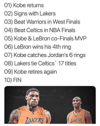Finals, Jordans, and Los Angeles Lakers: 01) Kobe returns  02) Signs with Lakers  03) Beat Warriors in West Finals  04) Beat Celtics in NBA Finals  05) Kobe & LeBron co-Finals MVP  06) LeBron wins his 4th ring  07) Kobe catches Jordan's 6 rings  08) Lakers tie Celtics 17 titles  09) Kobe retires again  10) FIN  TAKERS  AKERS This would be legendary.