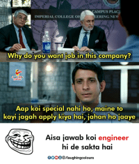 College, Maine, and Indianpeoplefacebook: 0101901  CAMPUS PLACI  ERING NEW  MPERIAL COLLEGE O  1011  Why do you want job in this company?  GHIN  Aap koi special nahi ho, maine to  kayi jagah apply kiya hai, jahan ho jaaye  Aisa jawab Koi engineer  hi de sakta hai  OOOO®/laughingcolours