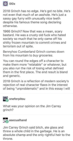 "Bitch, Frozen, and The Grinch: 010x  2018 Grinch has no edge. He's got no bite. He's  not even that much of an asshole. He's just a  sassy gay furry with unusually nice teeth  despite his famous theme song declaring  otherwise.  1966 Grinch? Now that was a mean, scary  bastard. He was a crusty old fuck who hated  society so much that he only came off his  shitty frozen mountain to commit crimes and  terrorism out of spite.  Bennyhoo Cumberland Grinch comes down  from his mountain to buy groceries.  You can round the edges off a character to  make them more ""relatable"" or whatever, but  you also run the risk of losing what defined  them in the first place. The end result is bland  and generic.  2018 Grinch is a reflection of modern society's  rejection of real character flaws in the interest  of being ""unproblematic"" and in this essay i will  xneferpitou  What was your opinion on the Jim Carrey  grinch?  asecualhand  Jim Carrey Grinch said bitch, ate glass and  threw a whole child in the garbage. He is an  absolute champ and the only rightful heir to the  throne. Grinch vs Grinch vs Grinch"