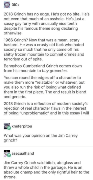 "Bitch, Frozen, and The Grinch: 010x  2018 Grinch has no edge. He's got no bite. He's  not even that much of an asshole. He's just a  sassy gay furry with unusually nice teeth  despite his famous theme song declaring  otherwise.  1966 Grinch? Now that was a mean, scary  bastard. He was a crusty old fuck who hated  society so much that he only came off his  shitty frozen mountain to commit crimes and  terrorism out of spite.  Bennyhoo Cumberland Grinch comes down  from his mountain to buy groceries.  You can round the edges off a character to  make them more ""relatable"" or whatever, but  you also run the risk of losing what defined  them in the first place. The end result is bland  and generic.  2018 Grinch is a reflection of modern society's  rejection of real character flaws in the interest  of being ""unproblematic"" and in this essay i will  xneferpitou  What was your opinion on the Jim Carrey  grinch?  asecualhand  Jim Carrey Grinch said bitch, ate glass and  threw a whole child in the garbage. He is an  absolute champ and the only rightful heir to the  throne. Tis the Season"
