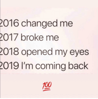 Tag this human 😂: 016 changed me  2017 broke me  018 opened my eyes  019  I'm coming back  100 Tag this human 😂