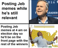 Memes, Trump, and Hell: 016  Posting Jeb  memes while  he's still  relevant  LEADER  for a  Clinton  Trump D  ob  Undecided D  Posting Jeb  memes at 4 am on  election day so  he'll be on the  front page with the  rest of the winners  12  16  2 11  A NJ  M3  WIN  Splt Eiectorai Votes  erated Map  hare Map me irl