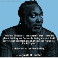 "God, Memes, and American: 01hedailyclarkdia, klib.com/philosophical atheism  ""American Christians the extremist ones have this  phrase that they use. You can be having a regular, lucid  conversation with them, and all of a sudden you'll hear,  ""It's God's plan.  And that means I'm done thinking.""  Reginald D. Hunter via Patheos Nonreligious -"