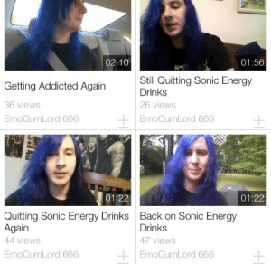 DeMarcus Cousins, Energy, and Addicted: 02:10  01:56  Getting Addicted Again  36 views  EmoCumLord 666  Still Quitting Sonic Energy  Drinks  26 views  EmoCumLord 666  01:22  01:22  Quitting Sonic Energy Drinks  Again  44 views  EmoCumLord 666  Back on Sonic Energy  Drinks  47 views  EmoCumLord 666
