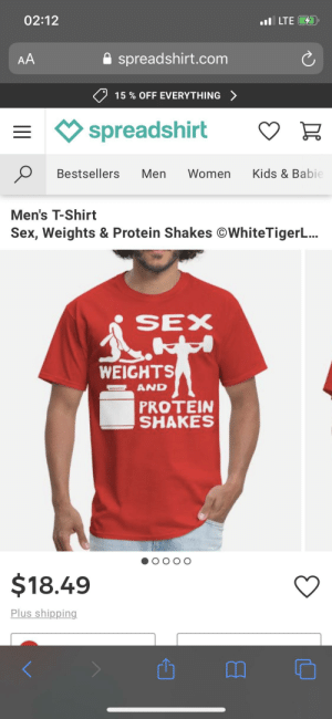 Do people really buy the stuff?: 02:12  l LTE D  AA  spreadshirt.com  15% OFF EVERYTHING  spreadshirt  Kids & Babie  Bestsellers  Men  Women  Men's T-Shirt  Sex, Weights & Protein Shakes WhiteTigerL...  SEX  WEIGHTS  AND  PROTEIN  SHAKES  ОО  $18.49  Plus shipping Do people really buy the stuff?