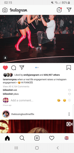 Even Billie Eilish thinks the engagement is a sham: 02:15  r, 80%  Instagram  Liked by emilyjanegrant and 606,907 others  tanamongeau when ur real life engagement raises ur instagram  HI FIANCÉE  engagement  >  View All 4,164 Comments  billieeilish eek  billieeilish yikes  Add a comment...  5 hours ago  thekissingboothnetflix  (+ Even Billie Eilish thinks the engagement is a sham