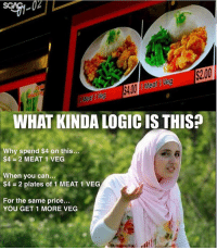 Logic, Memes, and Genius: 02  $2.00  WHAT KINDA LOGIC IS THIS?  Why spend $4 on this  $4 2 MEAT 1 VEG /  When you can...  $4 = 2 plates of 1 MEAT 1 VEG  For the same price...  YOU GET 1 MORE VEG Genius pricing strategy by Ananas! 😂😂