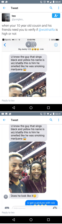 I believe the jury is very much in on this one.: 02:41  Tweet  teo  @yung teo  when your 10 year old cousin and his  friends need you to verify if @wizkhalifa is  high or not  K Sports  ..ooo  8:49 PM  90%  Big daddy 123 club  U know the guy that sings  black and yellow his name is  wiz khalifa this is him he  smelled like he was smoking  marijuana  Reply to teo   Tweet  U know the guy that sings  black and yellow his name is  wiz khalifa this is him he  smelled like he was smoking  marijuana  Does he look like it  U got a picture with wiz  Reply to teo I believe the jury is very much in on this one.