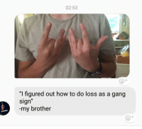"Loss: 02:53  ""I figured out how to do loss as a gang  sign""  -my brother"