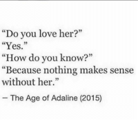 "Love, Memes, and 🤖: 02  ""Do you love her?""  ""Yes.""  ""How do you know?""  ""Because nothing makes sense  without her.""  05  - The Age of Adaline (2015)"