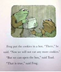 """Cookies, True, and Box: 02  Frog put the cookies in a box. """"There,"""" he  said. """"Now we will not eat any more cookies.""""  """"But we can open the box,"""" said Toad.  That is true,"""" said Frog me🐸irl"""