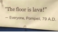 "Too soon: 02  The floor is lava!""  Everyone, Pompeii, 79 A.D Too soon"