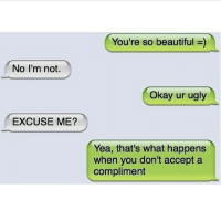So Beautiful: No I'm not.  EXCUSE ME?  You're so beautiful  Okay ur ugly  Yea, that's what happens  when you don't accept a  compliment